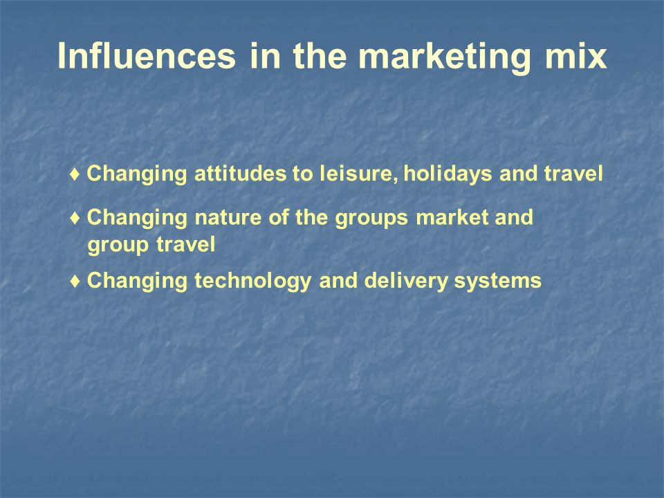 Influences in the marketing mix Changing attitudes to leisure, holidays and travel Changing nature of the groups market and group travel Changing technology and delivery systems