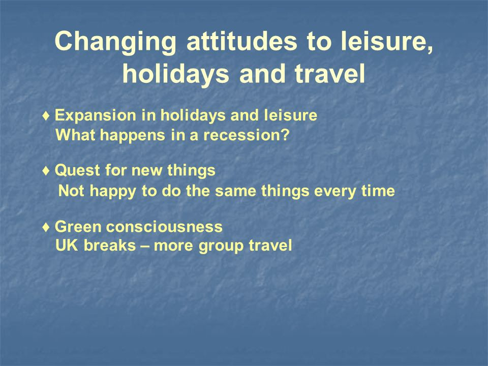 Changing attitudes to leisure, holidays and travel Quest for new things Green consciousness Expansion in holidays and leisure Not happy to do the same things every time UK breaks – more group travel What happens in a recession