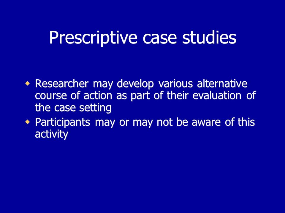 Prescriptive case studies Researcher may develop various alternative course of action as part of their evaluation of the case setting Participants may or may not be aware of this activity Researcher may develop various alternative course of action as part of their evaluation of the case setting Participants may or may not be aware of this activity