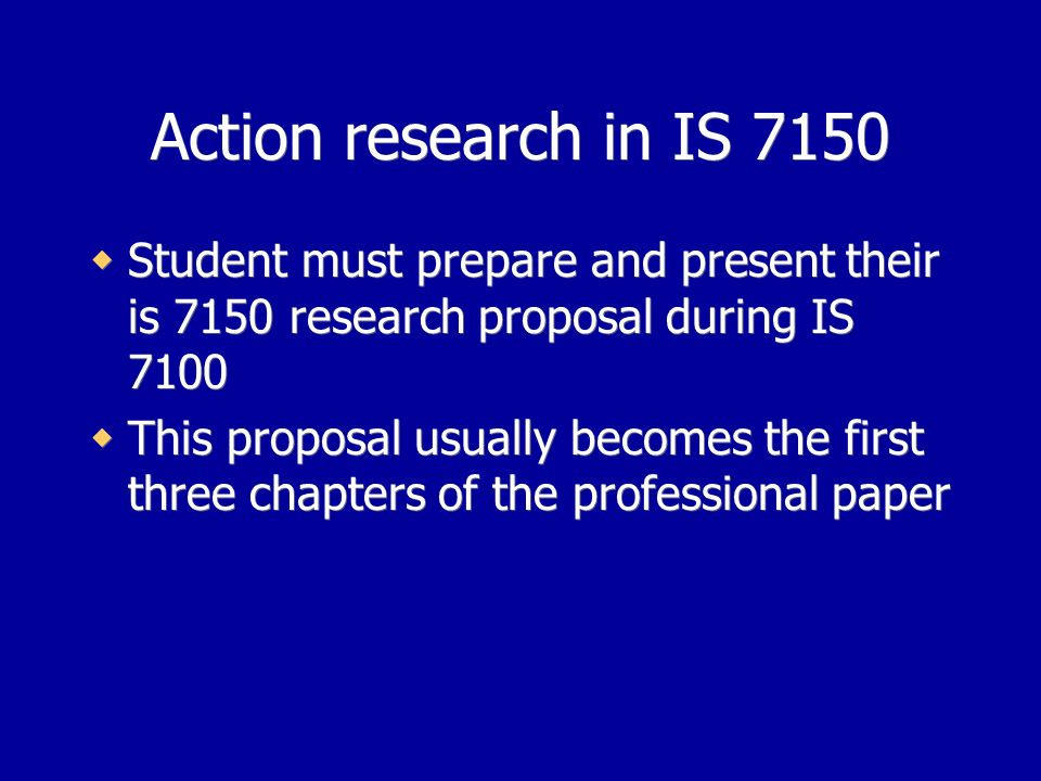 Action research in IS 7150 Student must prepare and present their is 7150 research proposal during IS 7100 This proposal usually becomes the first three chapters of the professional paper Student must prepare and present their is 7150 research proposal during IS 7100 This proposal usually becomes the first three chapters of the professional paper