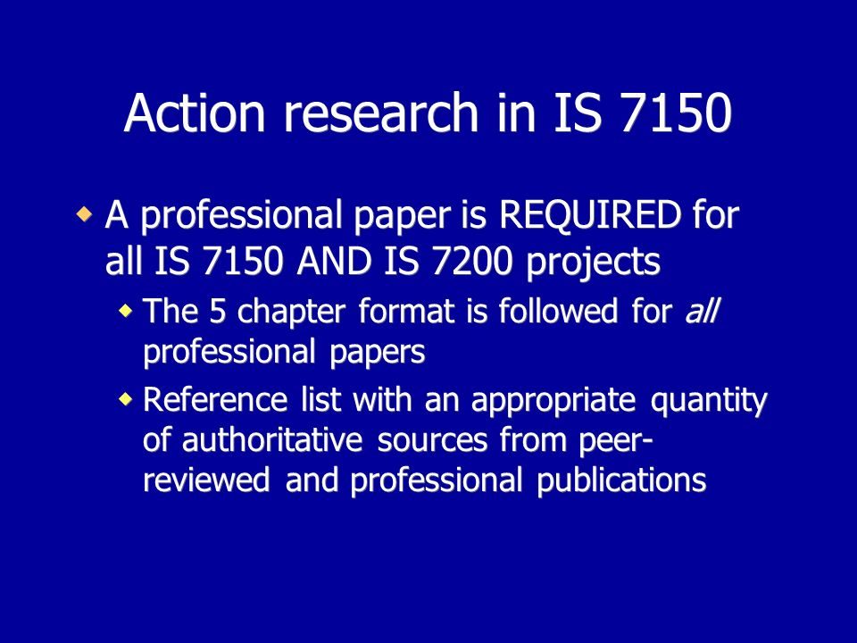 Action research in IS 7150 A professional paper is REQUIRED for all IS 7150 AND IS 7200 projects The 5 chapter format is followed for all professional papers Reference list with an appropriate quantity of authoritative sources from peer- reviewed and professional publications A professional paper is REQUIRED for all IS 7150 AND IS 7200 projects The 5 chapter format is followed for all professional papers Reference list with an appropriate quantity of authoritative sources from peer- reviewed and professional publications