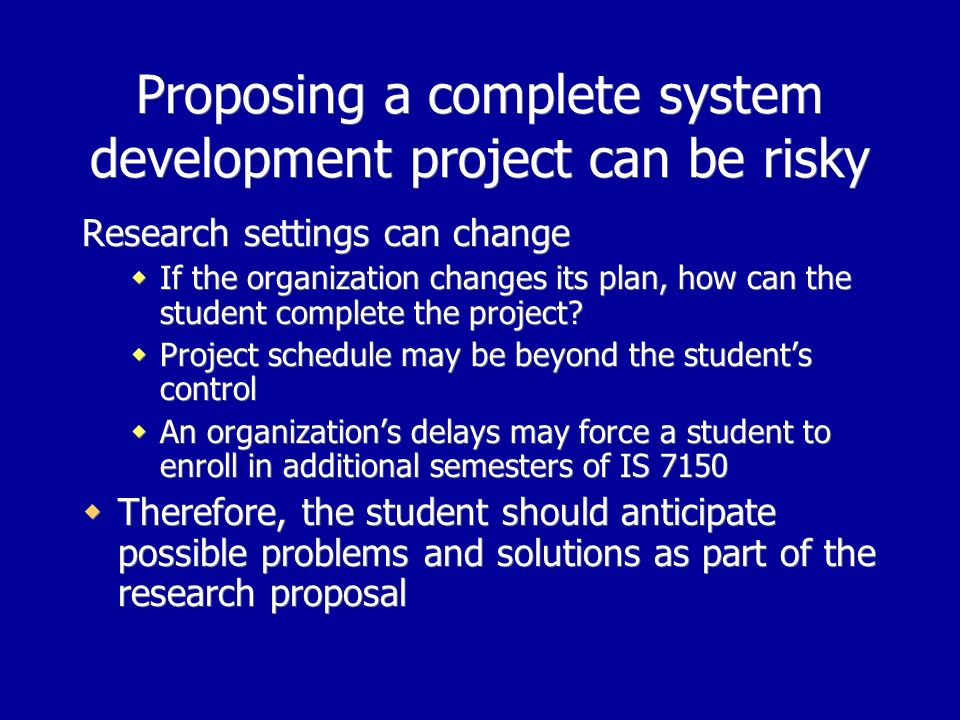 Proposing a complete system development project can be risky Research settings can change If the organization changes its plan, how can the student complete the project.
