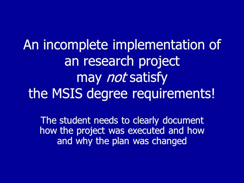An incomplete implementation of an research project may not satisfy the MSIS degree requirements.