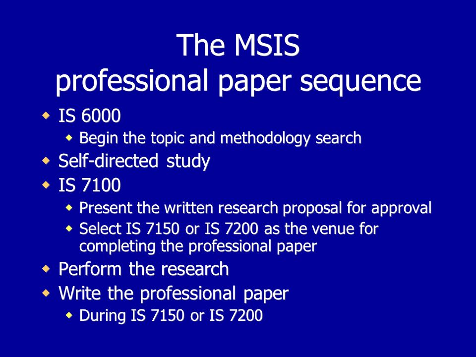 The MSIS professional paper sequence IS 6000 Begin the topic and methodology search Self-directed study IS 7100 Present the written research proposal for approval Select IS 7150 or IS 7200 as the venue for completing the professional paper Perform the research Write the professional paper During IS 7150 or IS 7200 IS 6000 Begin the topic and methodology search Self-directed study IS 7100 Present the written research proposal for approval Select IS 7150 or IS 7200 as the venue for completing the professional paper Perform the research Write the professional paper During IS 7150 or IS 7200