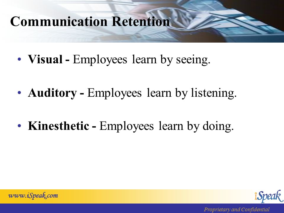www.iSpeak.com Proprietary and Confidential Communication Retention Visual - Employees learn by seeing. Auditory - Employees learn by listening. Kines