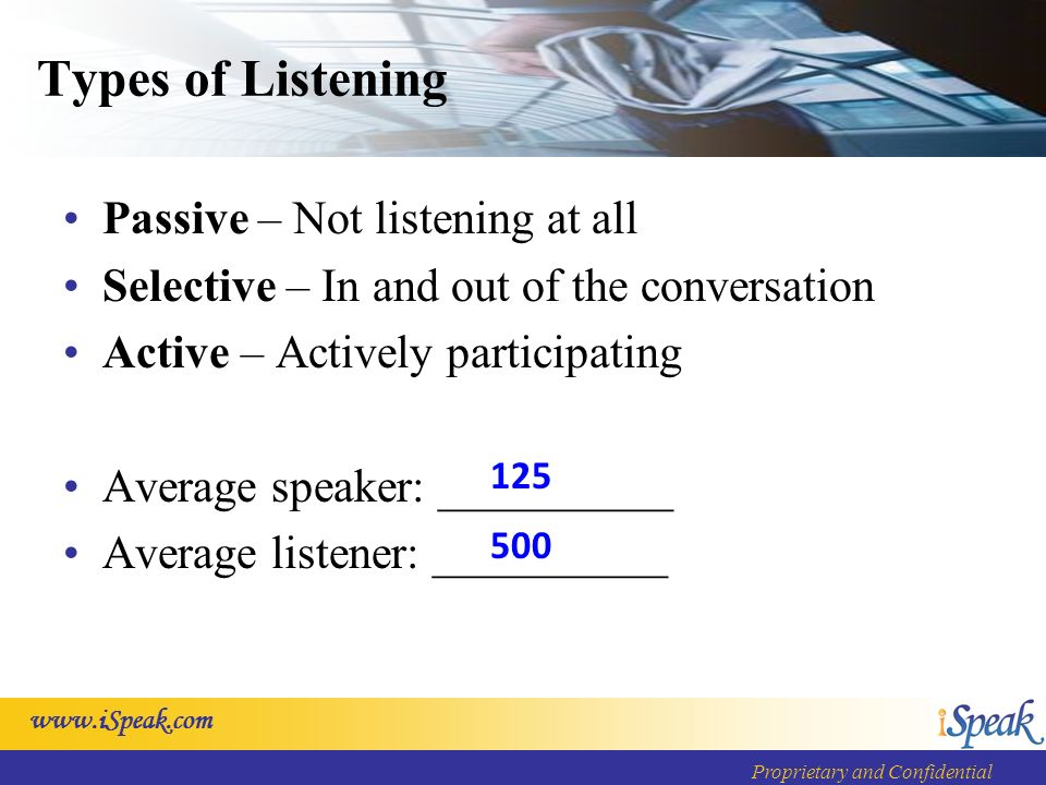 Proprietary and Confidential Types of Listening Passive – Not listening at all Selective – In and out of the conversation Active – Actively participating Average speaker: __________ Average listener: __________