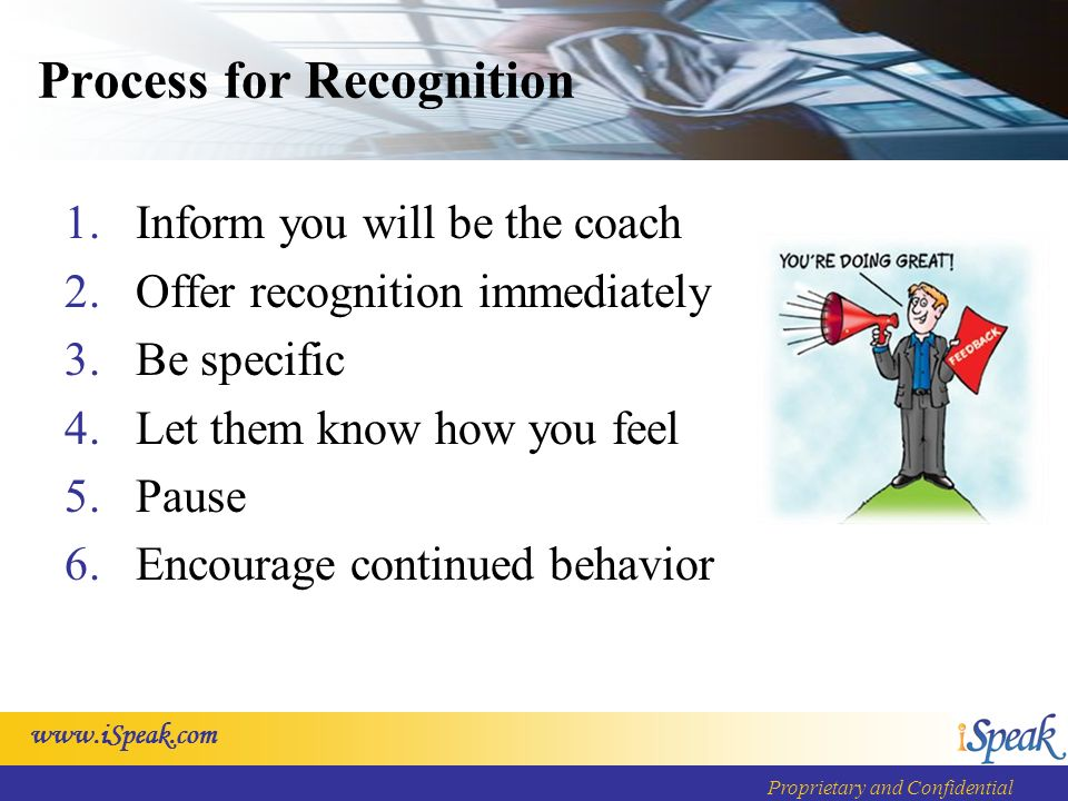 Proprietary and Confidential Process for Recognition 1.Inform you will be the coach 2.Offer recognition immediately 3.Be specific 4.Let them know how you feel 5.Pause 6.Encourage continued behavior