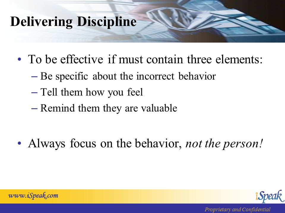 Proprietary and Confidential Delivering Discipline To be effective if must contain three elements: – Be specific about the incorrect behavior – Tell them how you feel – Remind them they are valuable Always focus on the behavior, not the person!
