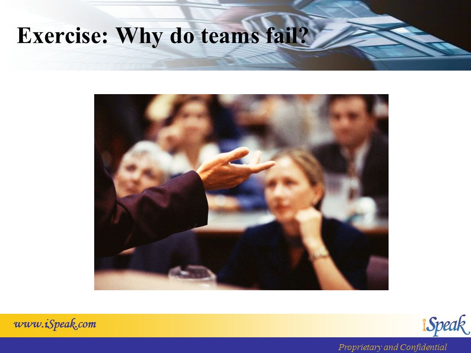 www.iSpeak.com Proprietary and Confidential Exercise: Why do teams fail?