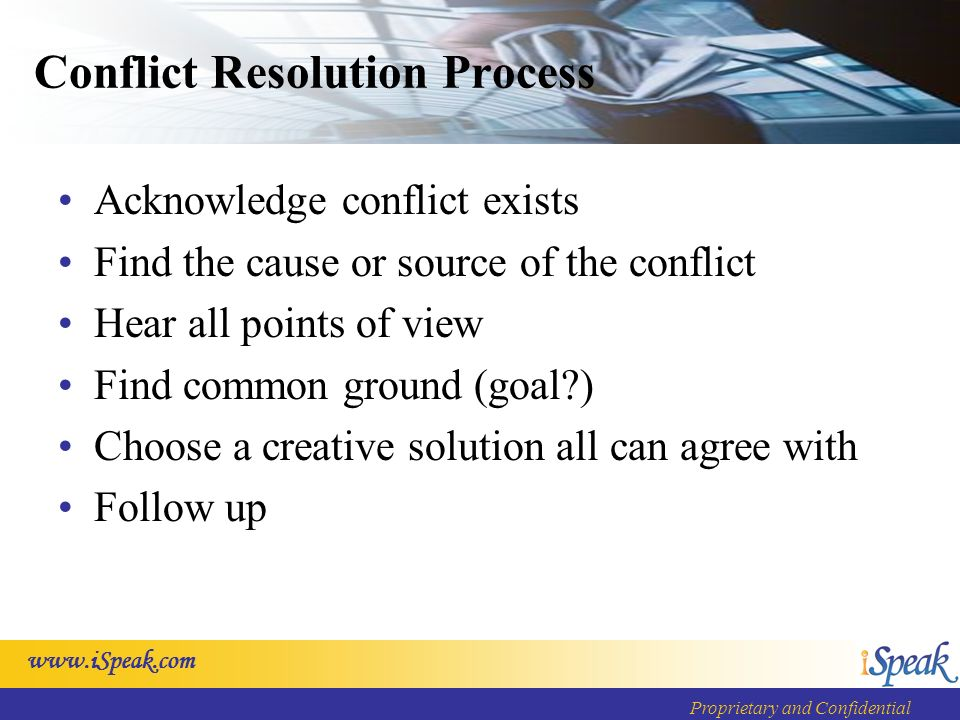 Proprietary and Confidential Conflict Resolution Process Acknowledge conflict exists Find the cause or source of the conflict Hear all points of view Find common ground (goal ) Choose a creative solution all can agree with Follow up