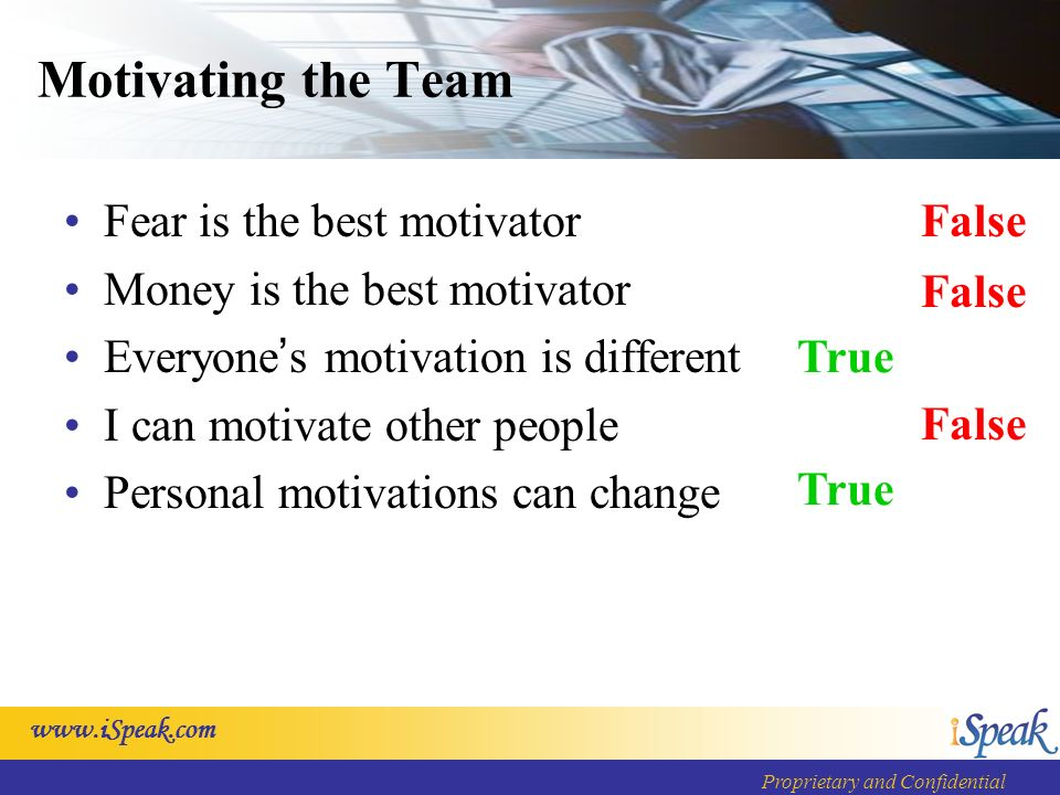 Proprietary and Confidential Motivating the Team Fear is the best motivator Money is the best motivator Everyone s motivation is different I can motivate other people Personal motivations can change False True False True