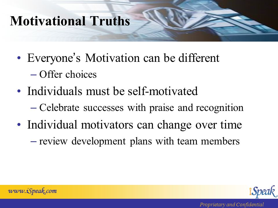 www.iSpeak.com Proprietary and Confidential Motivational Truths Everyone s Motivation can be different – Offer choices Individuals must be self-motiva