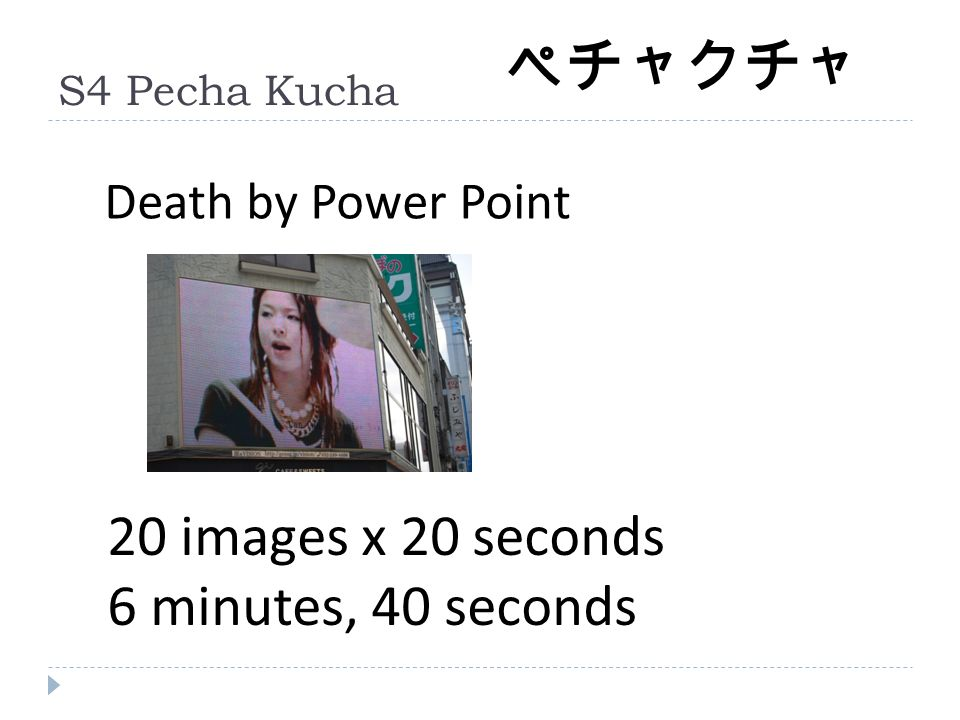 S4 Pecha Kucha 20 images x 20 seconds 6 minutes, 40 seconds Death by Power Point