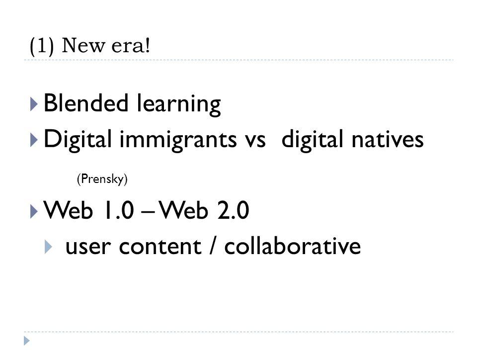 (1) New era! Blended learning Digital immigrants vs digital natives (Prensky) Web 1.0 – Web 2.0 user content / collaborative