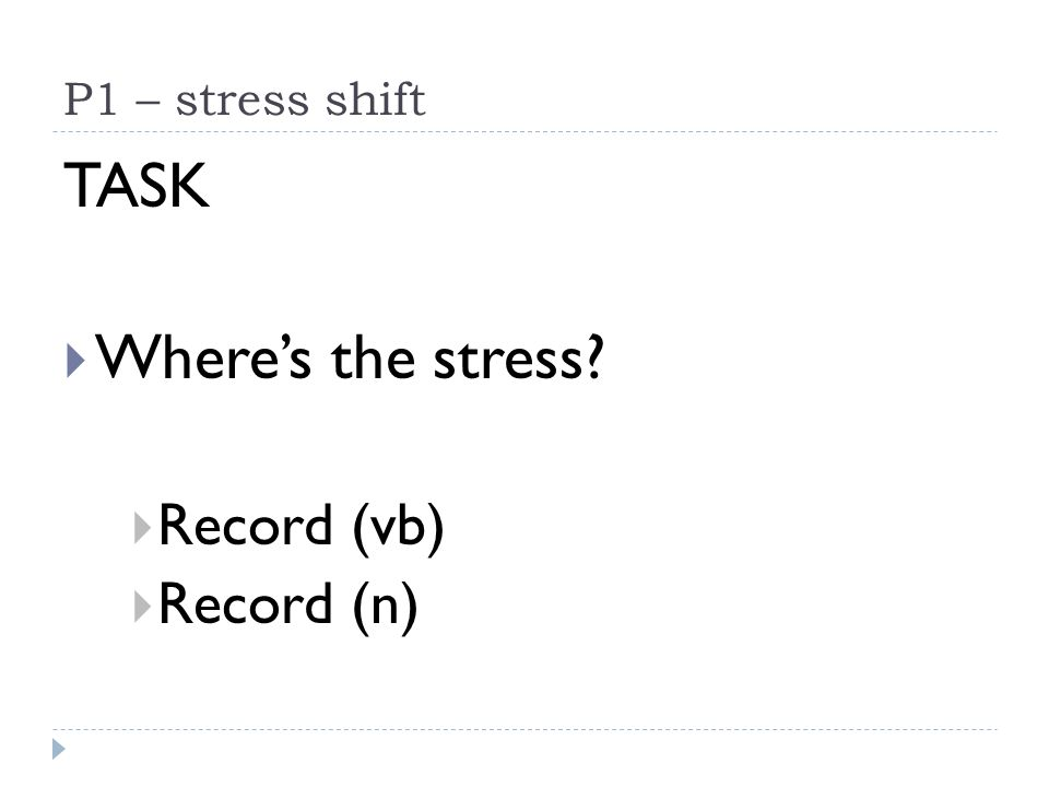 P1 – stress shift TASK Wheres the stress? Record (vb) Record (n)