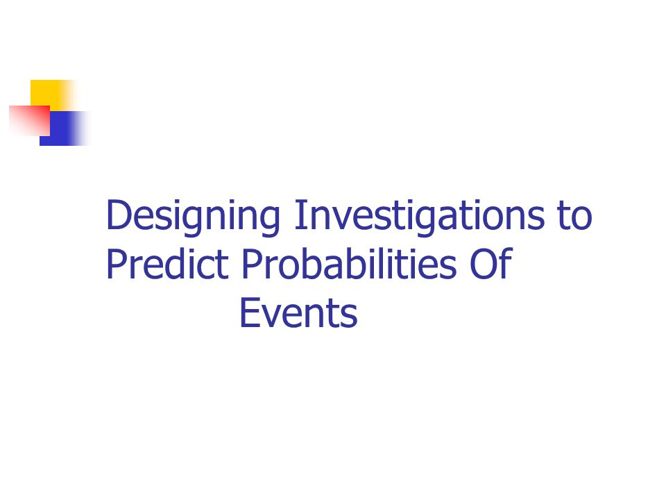 Designing Investigations to Predict Probabilities Of Events