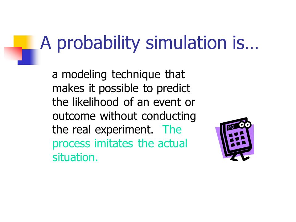 A probability simulation is… a modeling technique that makes it possible to predict the likelihood of an event or outcome without conducting the real experiment.
