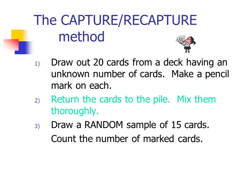 The CAPTURE/RECAPTURE method 1) Draw out 20 cards from a deck having an unknown number of cards.