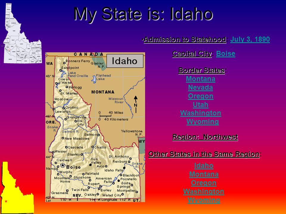 My State is: Idaho Capital City Capital City: BoiseBoise Admission to StatehoodAdmission to Statehood: July 3, 1890July 3, 1890 Border States Border States: Montana Nevada Oregon Utah Washington Wyoming Region: Northwest Other States in the Same Region Other States in the Same Region: Idaho Montana Oregon Washington Wyoming