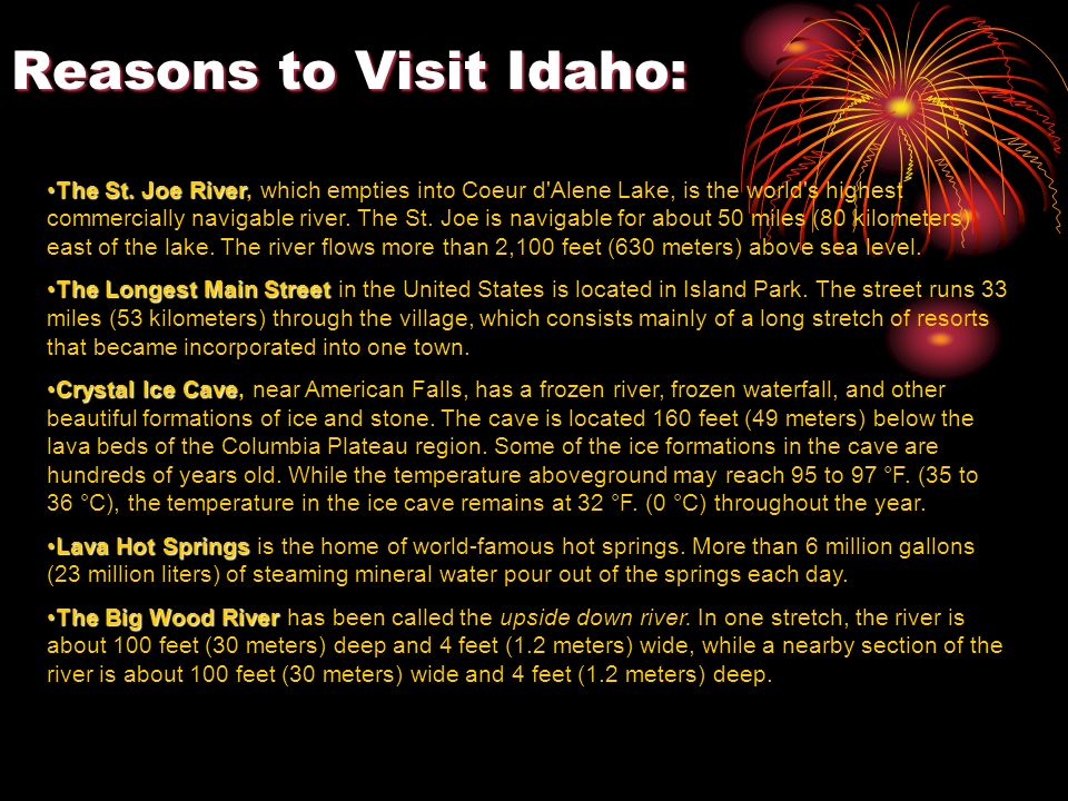 Historically, Idaho is Famous for: Idaho has one of the most colorful histories of any of the states. Prospectors discovered gold in Idaho during the