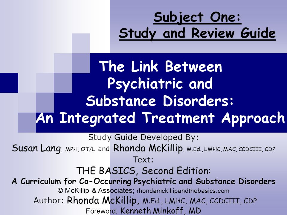 The Link Between Psychiatric and Substance Disorders: An Integrated Treatment Approach Subject One: Study and Review Guide Study Guide Developed By: S