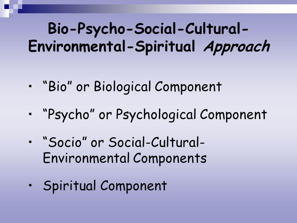 Bio-Psycho-Social-Cultural- Environmental-Spiritual Approach Bio or Biological Component Psycho or Psychological Component Socio or Social-Cultural- E