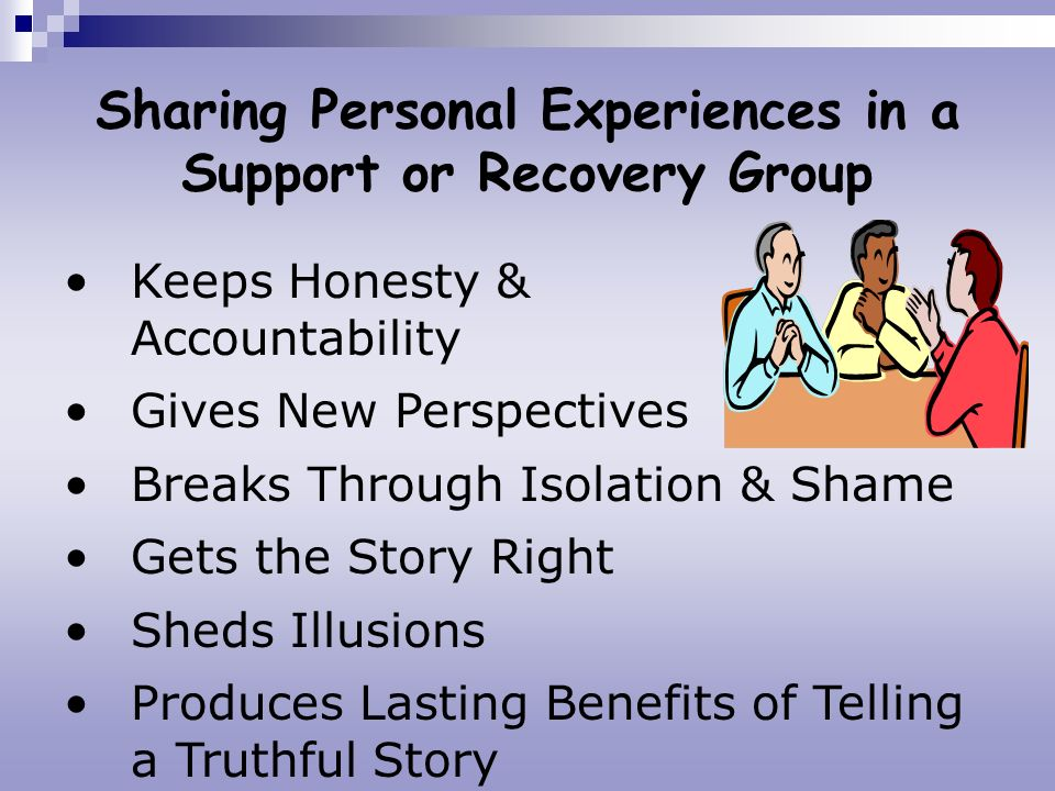 Sharing Personal Experiences in a Support or Recovery Group Keeps Honesty & Accountability Gives New Perspectives Breaks Through Isolation & Shame Get