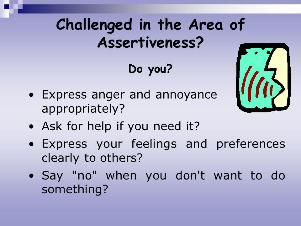 Challenged in the Area of Assertiveness? Do you? Express anger and annoyance appropriately? Ask for help if you need it? Express your feelings and pre
