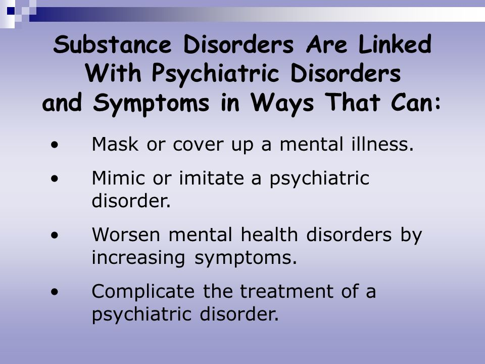 Substance Disorders Are Linked With Psychiatric Disorders and Symptoms in Ways That Can: Mask or cover up a mental illness. Mimic or imitate a psychia