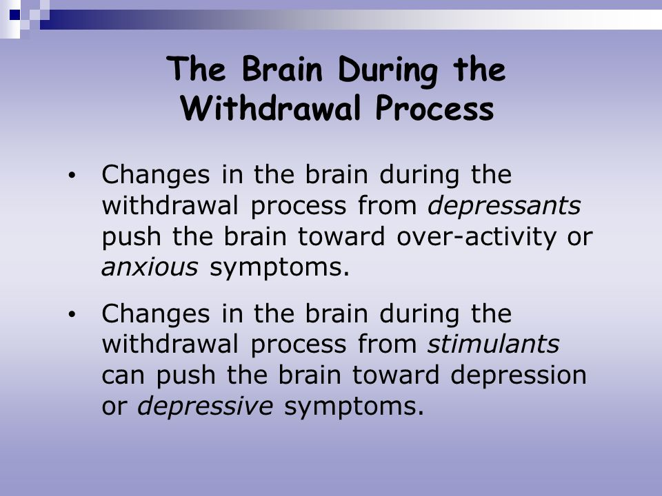 The Brain During the Withdrawal Process Changes in the brain during the withdrawal process from depressants push the brain toward over-activity or anx