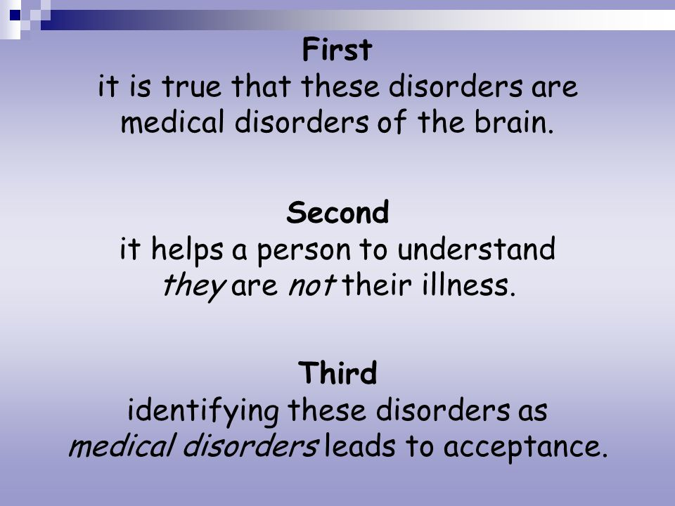 First it is true that these disorders are medical disorders of the brain. Second it helps a person to understand they are not their illness. Third ide