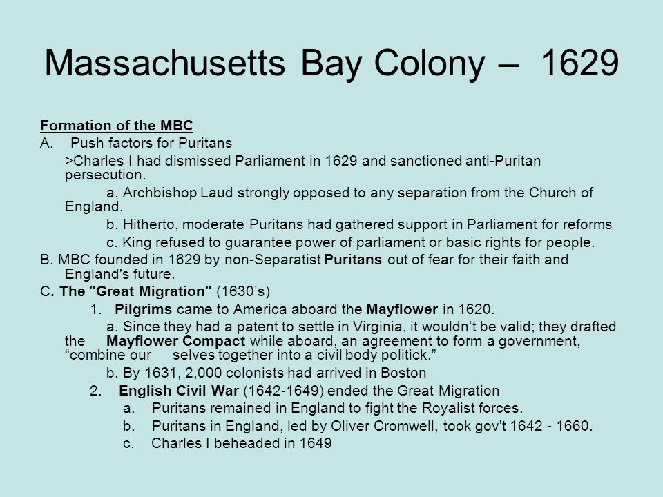 Massachusetts Bay Colony – 1629 Formation of the MBC A. Push factors for Puritans >Charles I had dismissed Parliament in 1629 and sanctioned anti-Puri