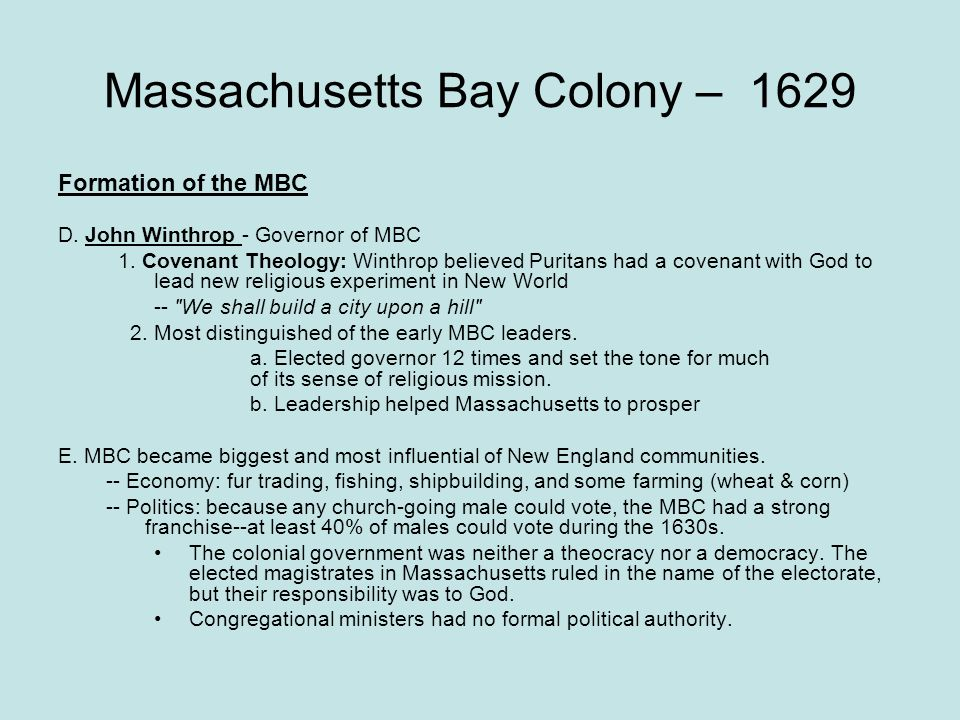Massachusetts Bay Colony – 1629 Formation of the MBC D. John Winthrop - Governor of MBC 1. Covenant Theology: Winthrop believed Puritans had a covenan