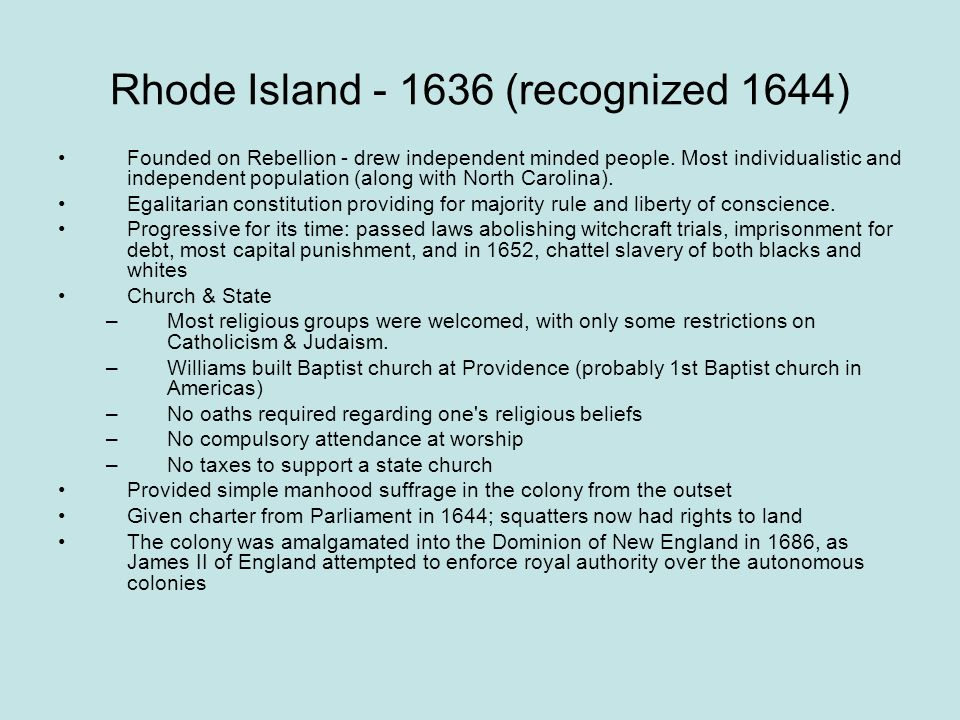 Rhode Island - 1636 (recognized 1644) Founded on Rebellion - drew independent minded people. Most individualistic and independent population (along wi