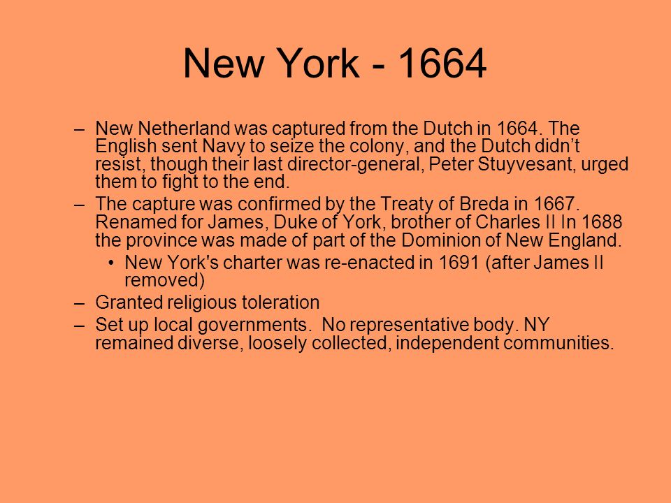 New York - 1664 –New Netherland was captured from the Dutch in 1664. The English sent Navy to seize the colony, and the Dutch didnt resist, though the