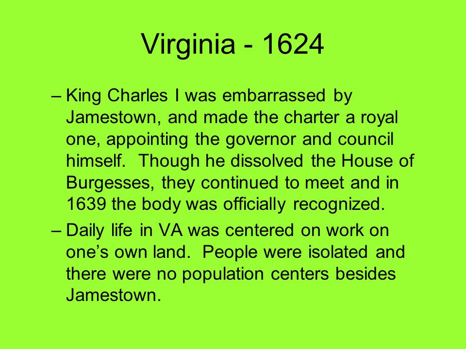 Virginia - 1624 –King Charles I was embarrassed by Jamestown, and made the charter a royal one, appointing the governor and council himself. Though he
