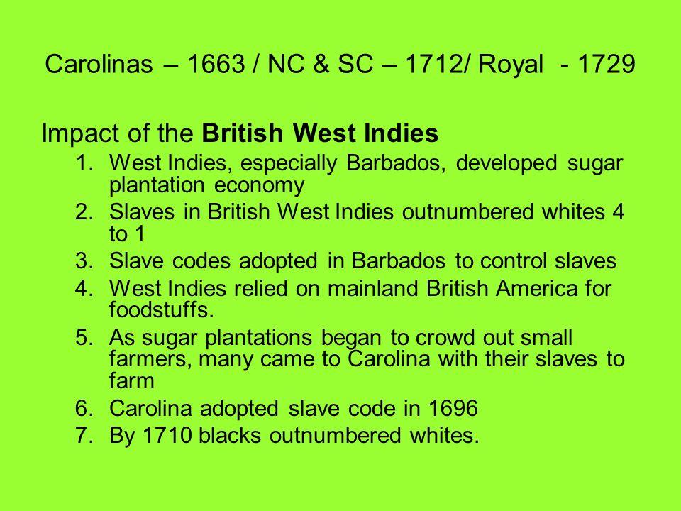 Carolinas – 1663 / NC & SC – 1712/ Royal - 1729 Impact of the British West Indies 1.West Indies, especially Barbados, developed sugar plantation econo