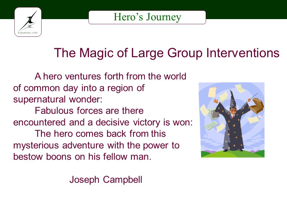 Heros Journey The Magic of Large Group Interventions A hero ventures forth from the world of common day into a region of supernatural wonder: Fabulous forces are there encountered and a decisive victory is won: The hero comes back from this mysterious adventure with the power to bestow boons on his fellow man.