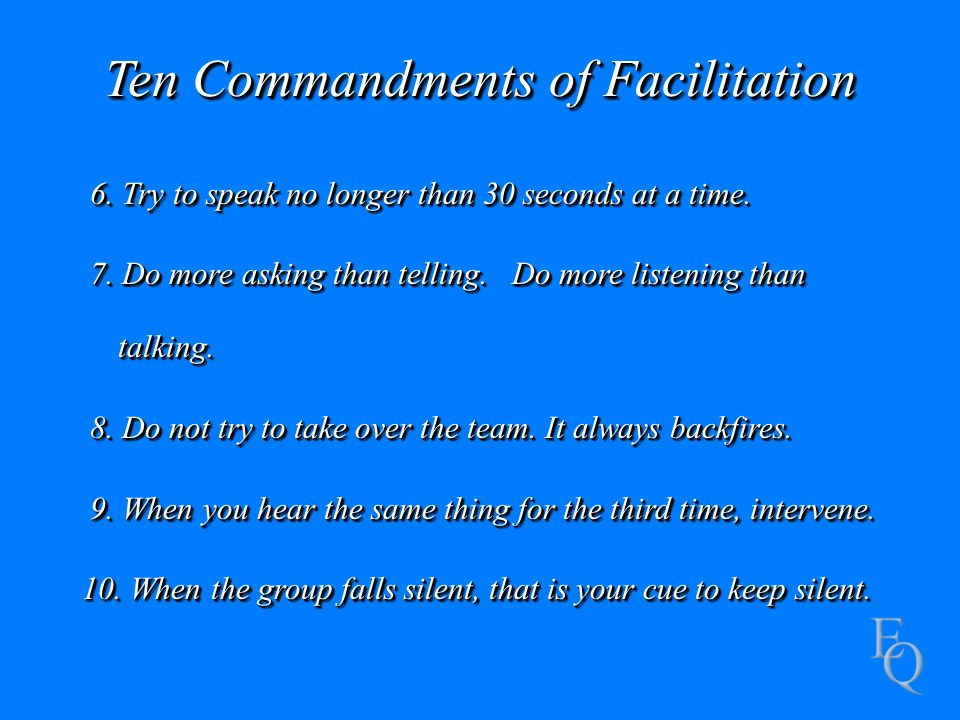 Ten Commandments of Facilitation 6. Try to speak no longer than 30 seconds at a time.
