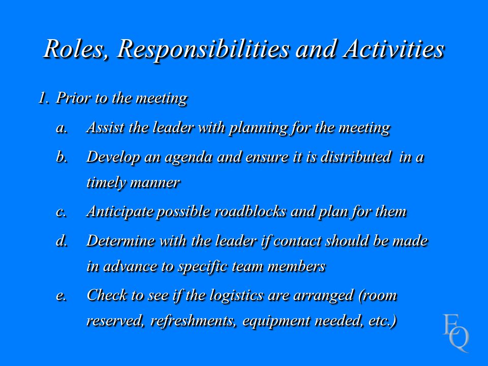 Roles, Responsibilities and Activities 1.Prior to the meeting a.Assist the leader with planning for the meeting b.Develop an agenda and ensure it is distributed in a timely manner c.Anticipate possible roadblocks and plan for them d.Determine with the leader if contact should be made in advance to specific team members e.Check to see if the logistics are arranged (room reserved, refreshments, equipment needed, etc.) 1.Prior to the meeting a.Assist the leader with planning for the meeting b.Develop an agenda and ensure it is distributed in a timely manner c.Anticipate possible roadblocks and plan for them d.Determine with the leader if contact should be made in advance to specific team members e.Check to see if the logistics are arranged (room reserved, refreshments, equipment needed, etc.)