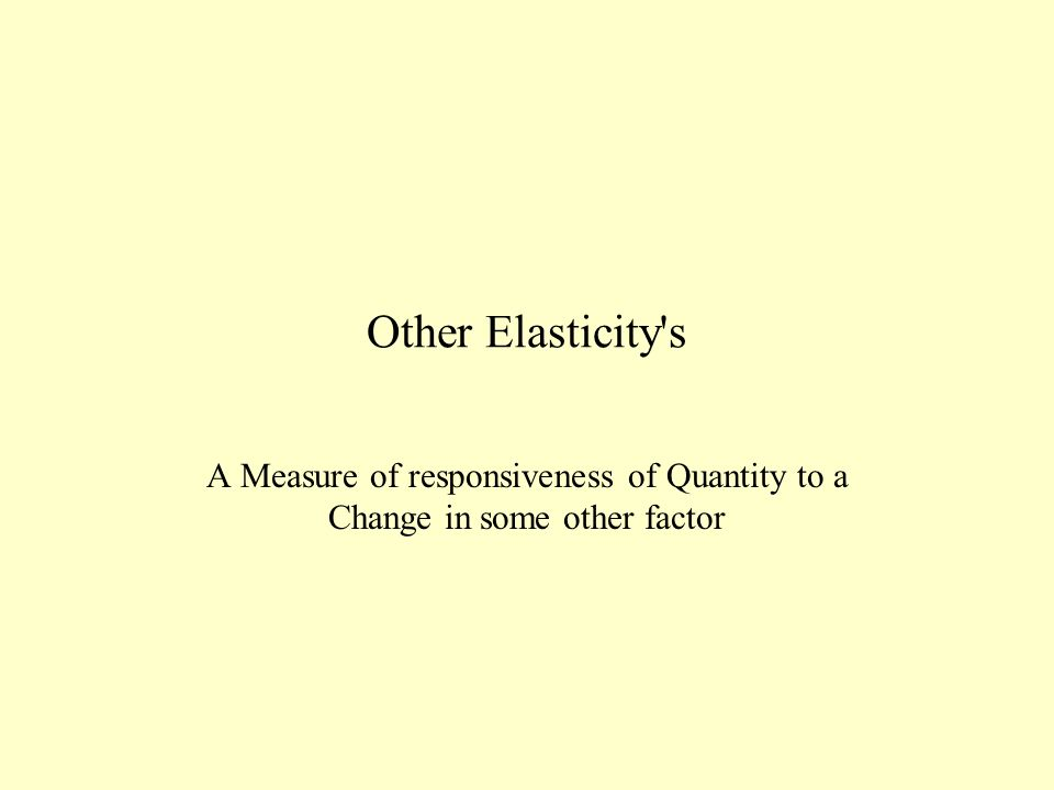 Other Elasticity's A Measure of responsiveness of Quantity to a Change in some other factor