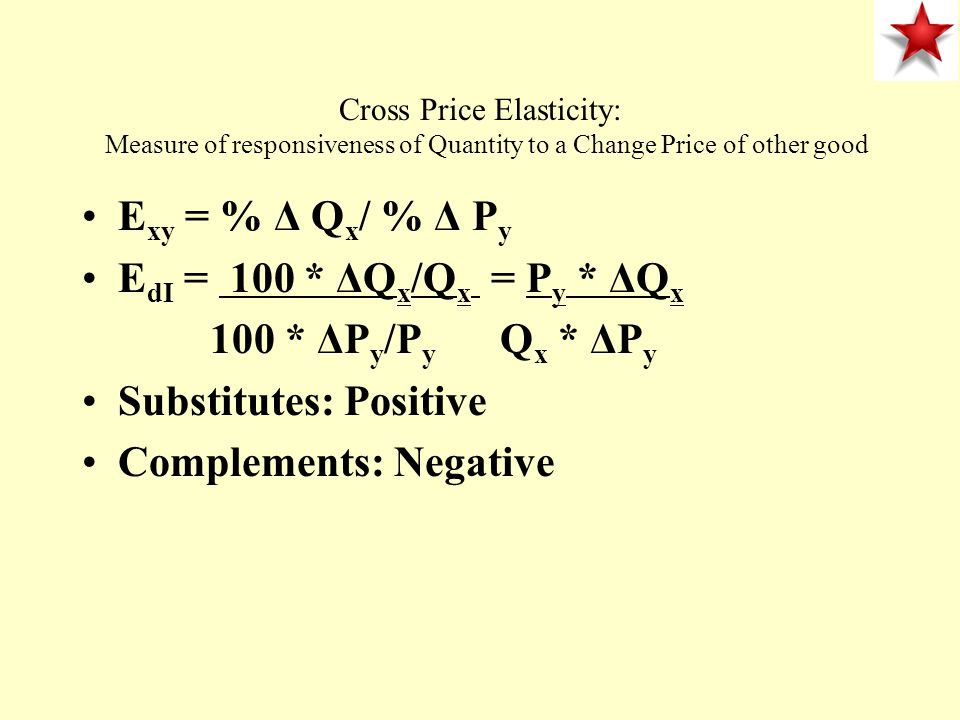 Cross Price Elasticity: Measure of responsiveness of Quantity to a Change Price of other good E xy = % Δ Q x / % Δ P y E dI = 100 * ΔQ x /Q x = P y *