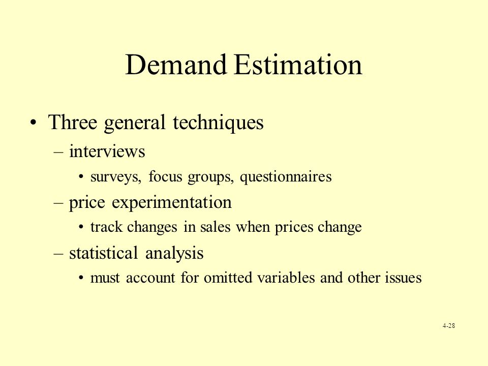 Demand Estimation Three general techniques –interviews surveys, focus groups, questionnaires –price experimentation track changes in sales when prices