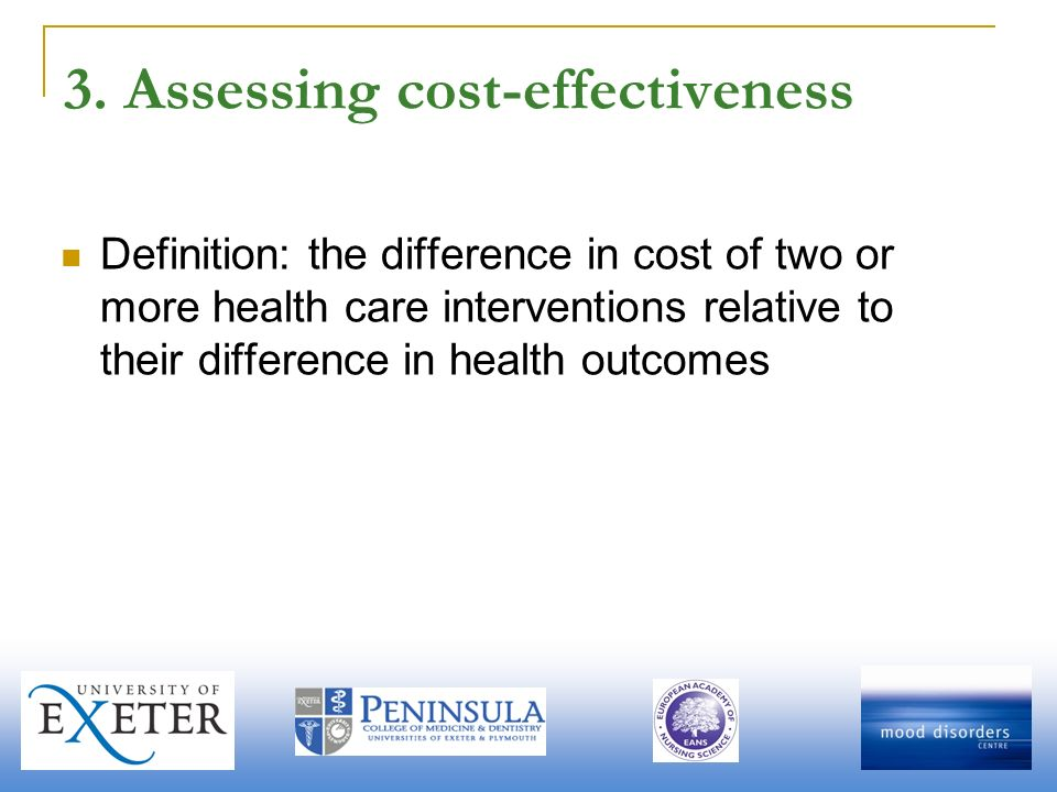 3. Assessing cost-effectiveness Definition: the difference in cost of two or more health care interventions relative to their difference in health out