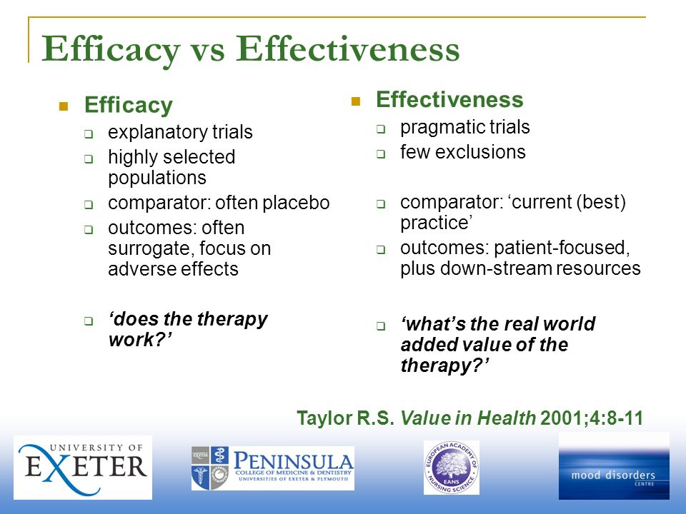 Efficacy vs Effectiveness Efficacy explanatory trials highly selected populations comparator: often placebo outcomes: often surrogate, focus on adverse effects does the therapy work.