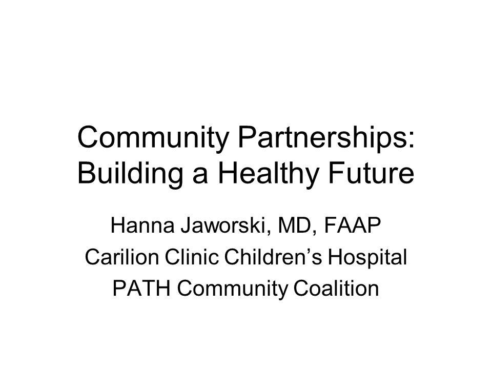 Community Partnerships: Building a Healthy Future Hanna Jaworski, MD, FAAP Carilion Clinic Childrens Hospital PATH Community Coalition