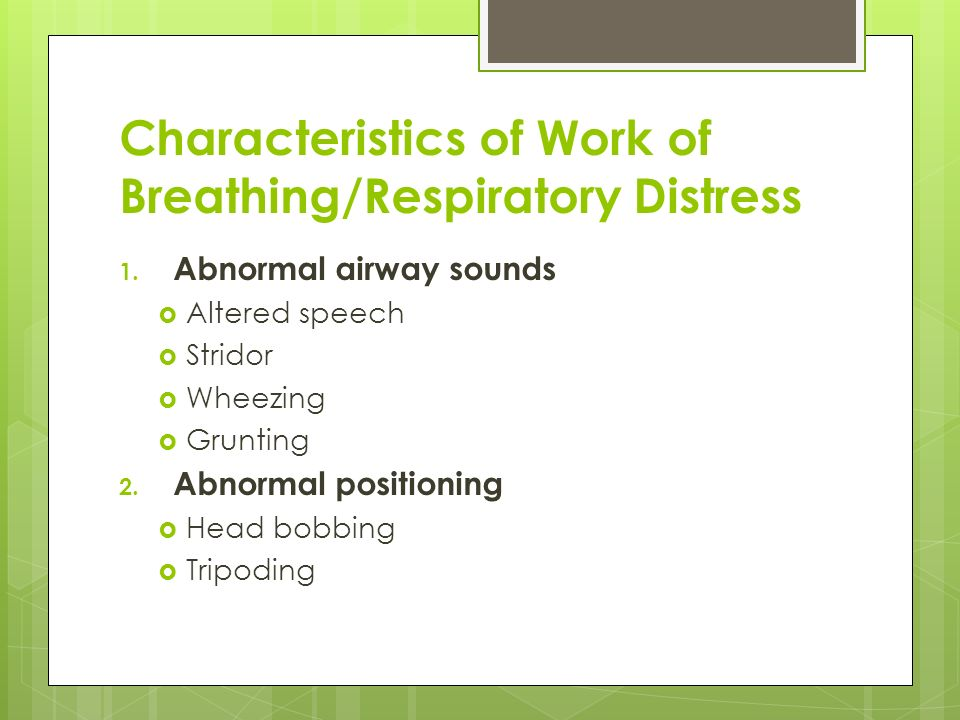 Characteristics of Work of Breathing/Respiratory Distress 1. Abnormal airway sounds Altered speech Stridor Wheezing Grunting 2. Abnormal positioning H