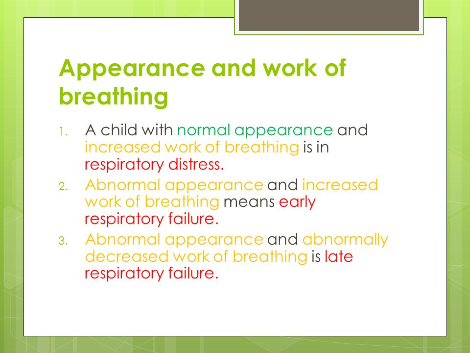 Appearance and work of breathing 1. A child with normal appearance and increased work of breathing is in respiratory distress. 2. Abnormal appearance