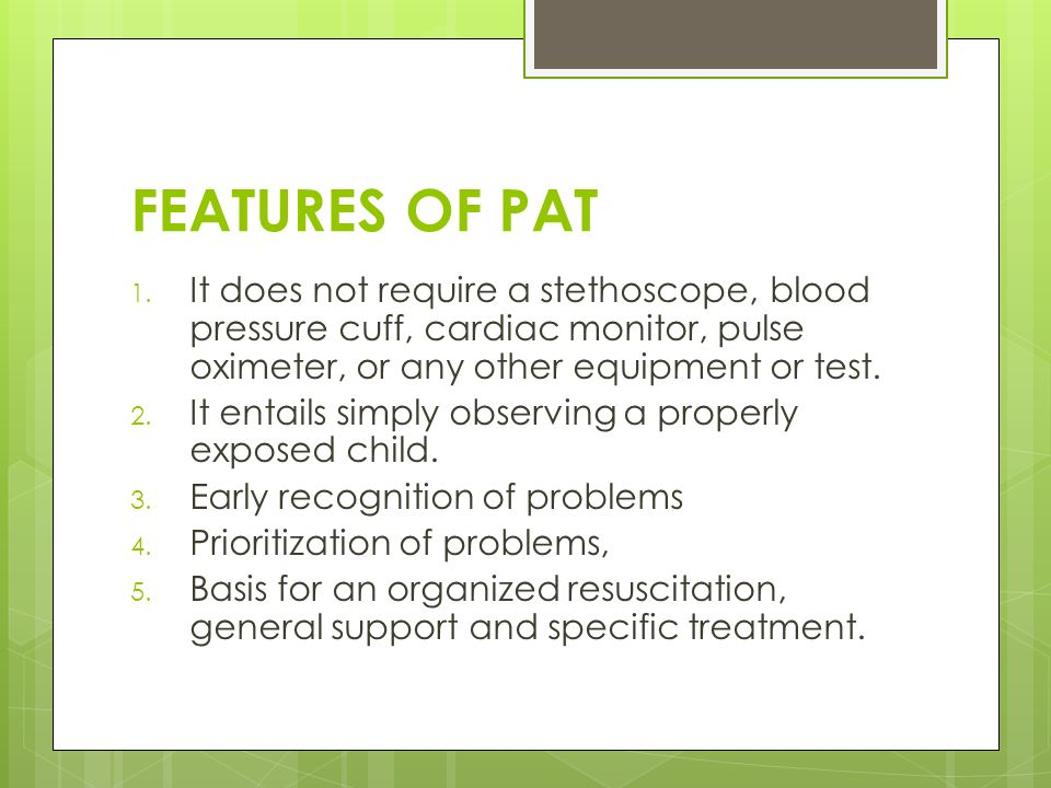 FEATURES OF PAT 1. It does not require a stethoscope, blood pressure cuff, cardiac monitor, pulse oximeter, or any other equipment or test. 2. It enta