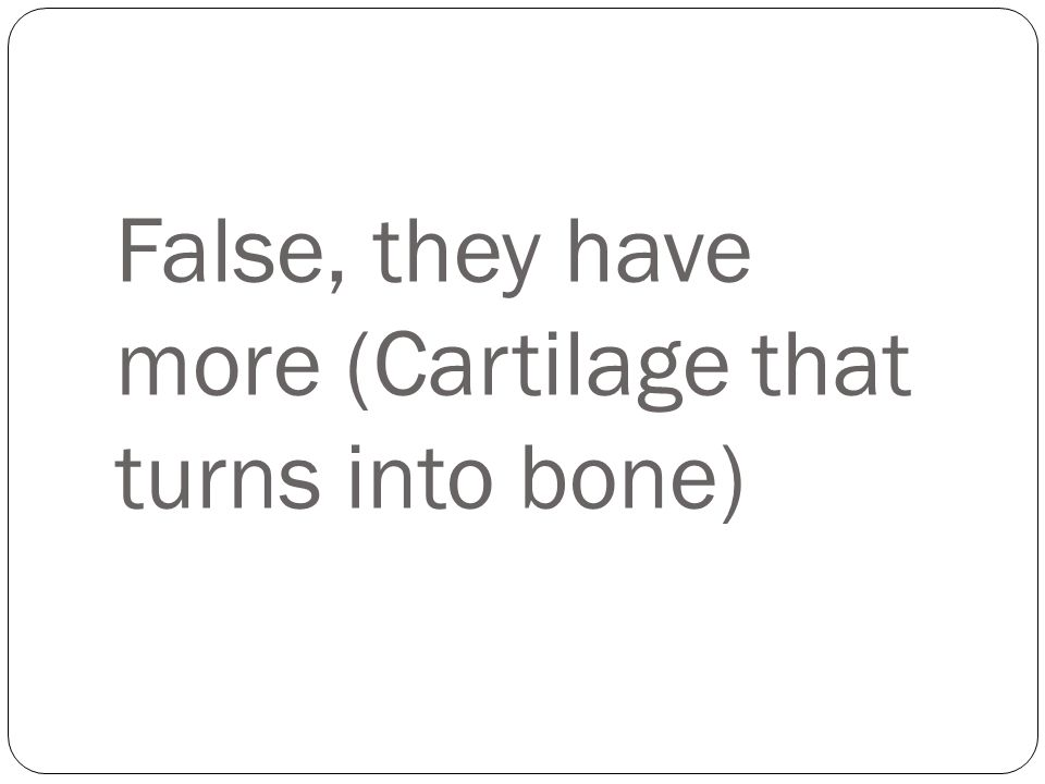 False, they have more (Cartilage that turns into bone)